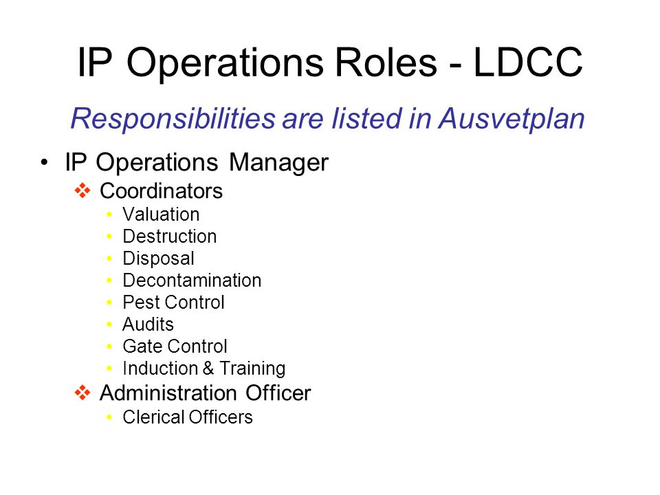 IP Operations Roles - LDCC IP Operations Manager  Coordinators Valuation Destruction Disposal Decontamination Pest Control Audits Gate Control Induction & Training  Administration Officer Clerical Officers Responsibilities are listed in Ausvetplan