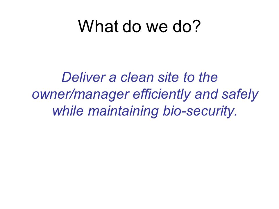 What do we do? Deliver a clean site to the owner/manager efficiently and safely while maintaining bio-security.