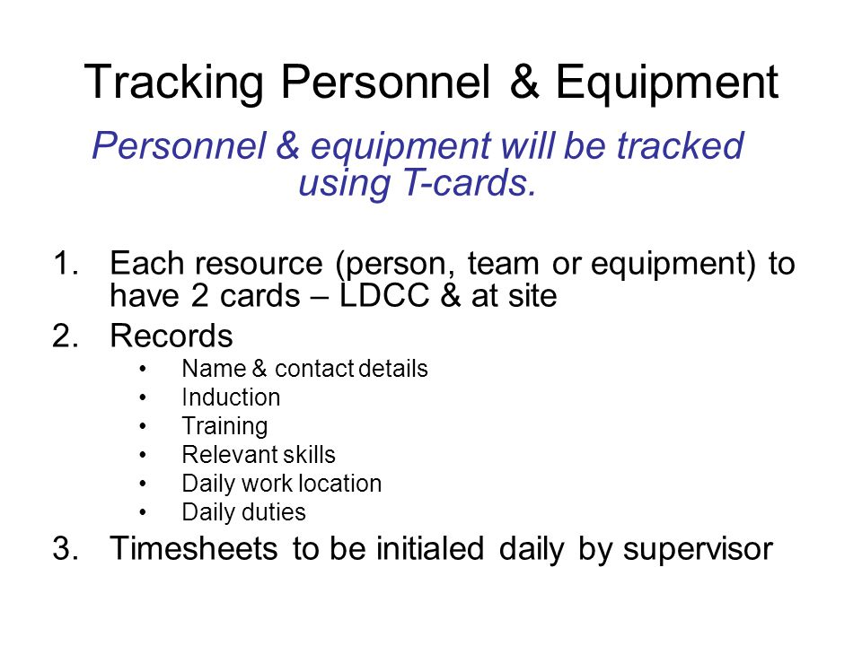 Tracking Personnel & Equipment 1.Each resource (person, team or equipment) to have 2 cards – LDCC & at site 2.Records Name & contact details Induction