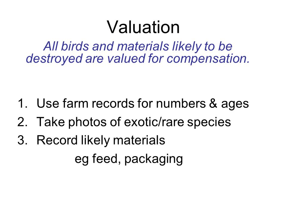 Valuation 1.Use farm records for numbers & ages 2.Take photos of exotic/rare species 3.Record likely materials eg feed, packaging All birds and materi
