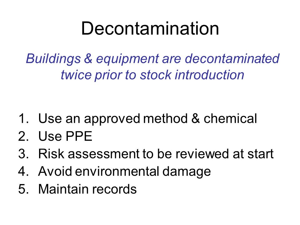 Decontamination 1.Use an approved method & chemical 2.Use PPE 3.Risk assessment to be reviewed at start 4.Avoid environmental damage 5.Maintain record