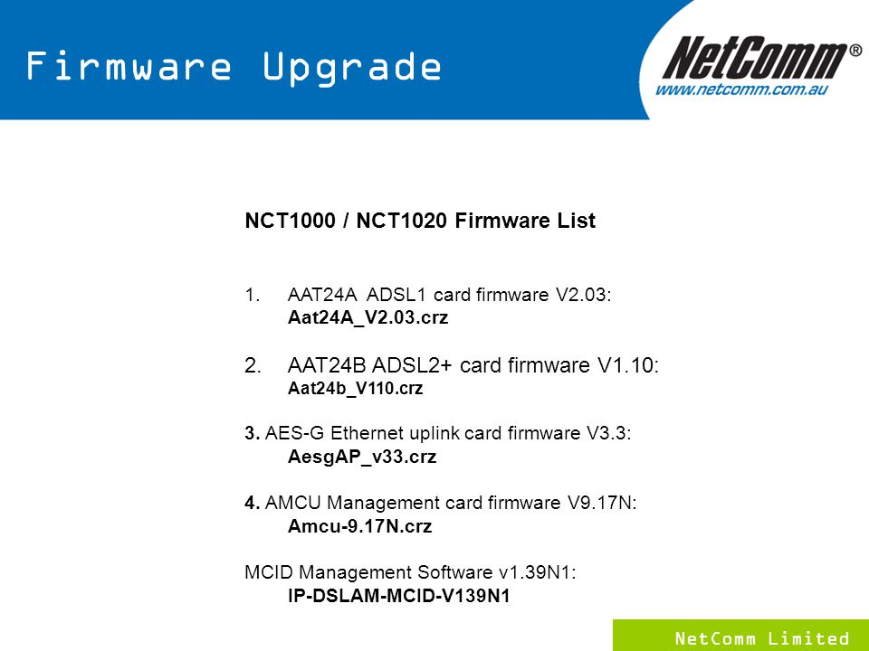 NetComm Limited 11 NCT1000 / NCT1020 Firmware List 1.AAT24A ADSL1 card firmware V2.03: Aat24A_V2.03.crz 2.AAT24B ADSL2+ card firmware V1.10: Aat24b_V110.crz 3.