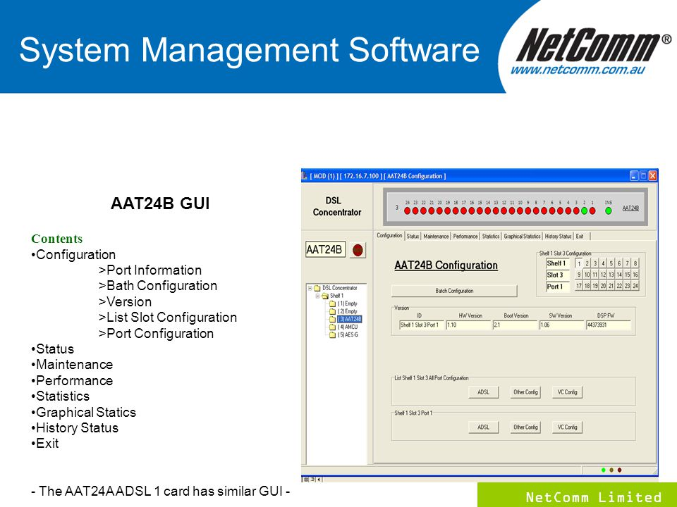 NetComm Limited 7 AAT24B GUI Contents Configuration >Port Information >Bath Configuration >Version >List Slot Configuration >Port Configuration Status Maintenance Performance Statistics Graphical Statics History Status Exit - The AAT24A ADSL 1 card has similar GUI - System Management Software