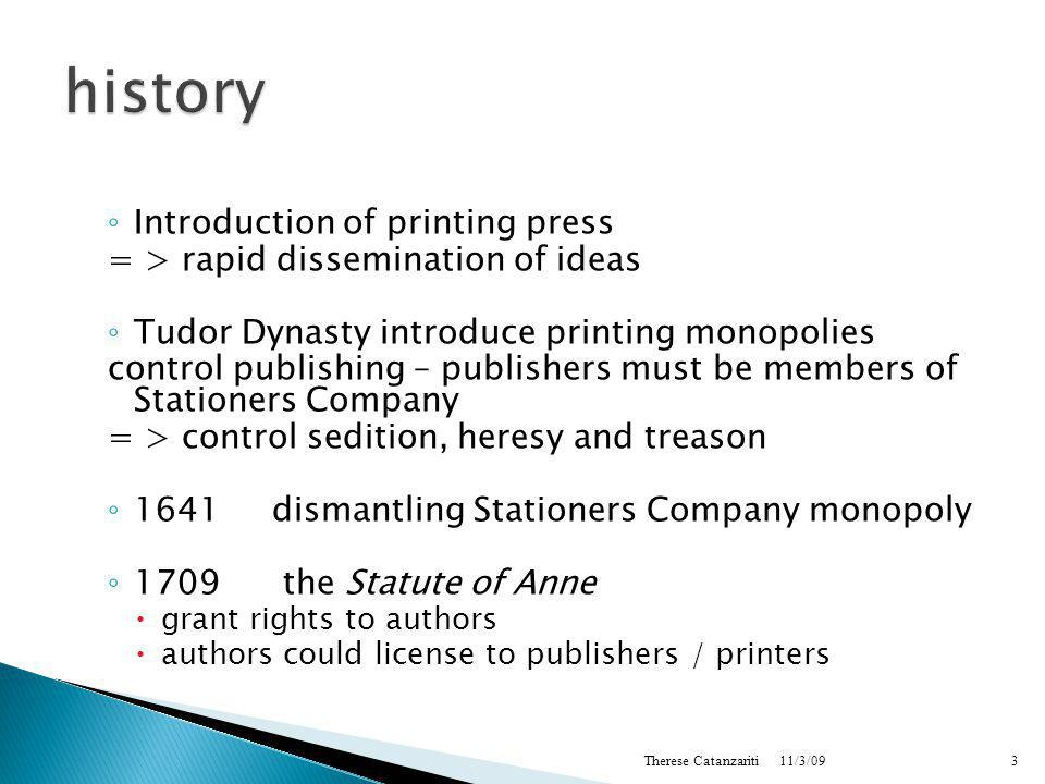 ◦ Introduction of printing press = > rapid dissemination of ideas ◦ Tudor Dynasty introduce printing monopolies control publishing – publishers must be members of Stationers Company = > control sedition, heresy and treason ◦ 1641dismantling Stationers Company monopoly ◦ 1709 the Statute of Anne  grant rights to authors  authors could license to publishers / printers 11/3/09 Therese Catanzariti3