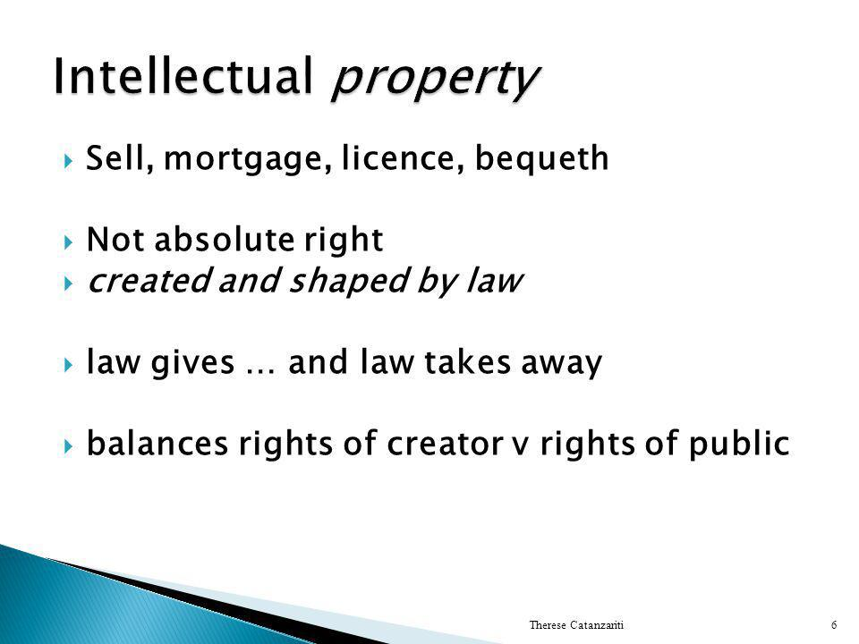  Sell, mortgage, licence, bequeth  Not absolute right  created and shaped by law  law gives … and law takes away  balances rights of creator v rights of public Therese Catanzariti6