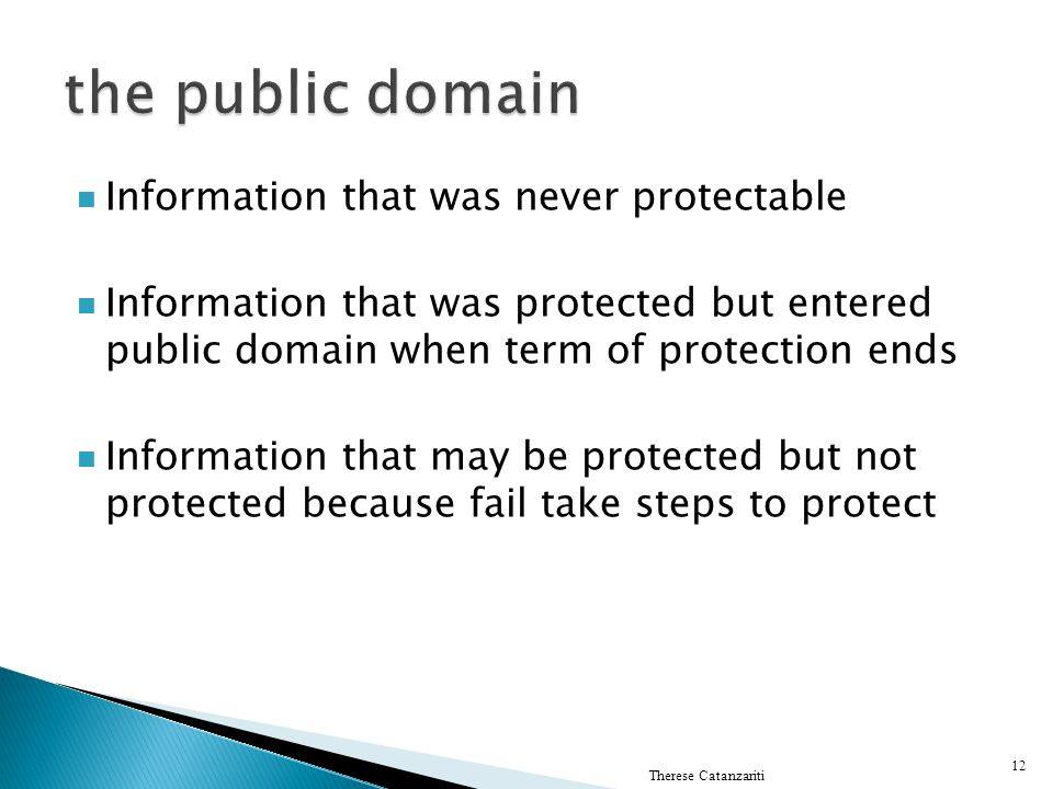 Information that was never protectable Information that was protected but entered public domain when term of protection ends Information that may be protected but not protected because fail take steps to protect Therese Catanzariti 12