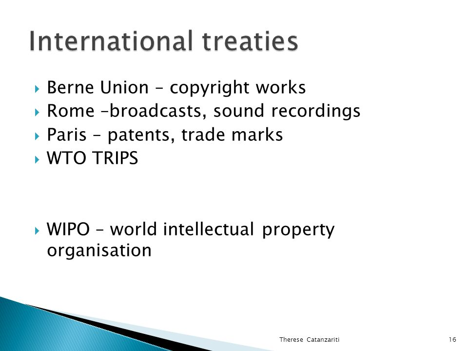  Berne Union – copyright works  Rome –broadcasts, sound recordings  Paris – patents, trade marks  WTO TRIPS  WIPO – world intellectual property organisation Therese Catanzariti16