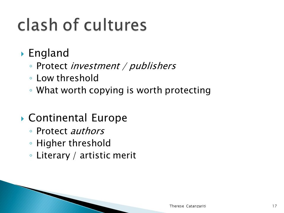  England ◦ Protect investment / publishers ◦ Low threshold ◦ What worth copying is worth protecting  Continental Europe ◦ Protect authors ◦ Higher threshold ◦ Literary / artistic merit Therese Catanzariti17