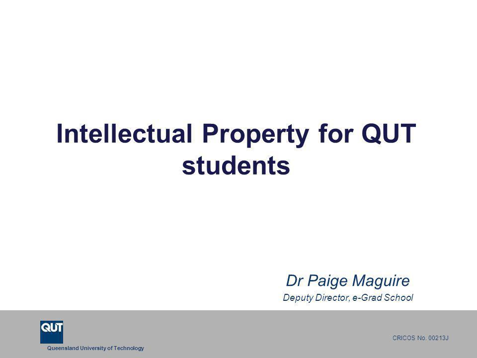 Queensland University of Technology CRICOS No. 00213J Intellectual Property for QUT students Dr Paige Maguire Deputy Director, e-Grad School