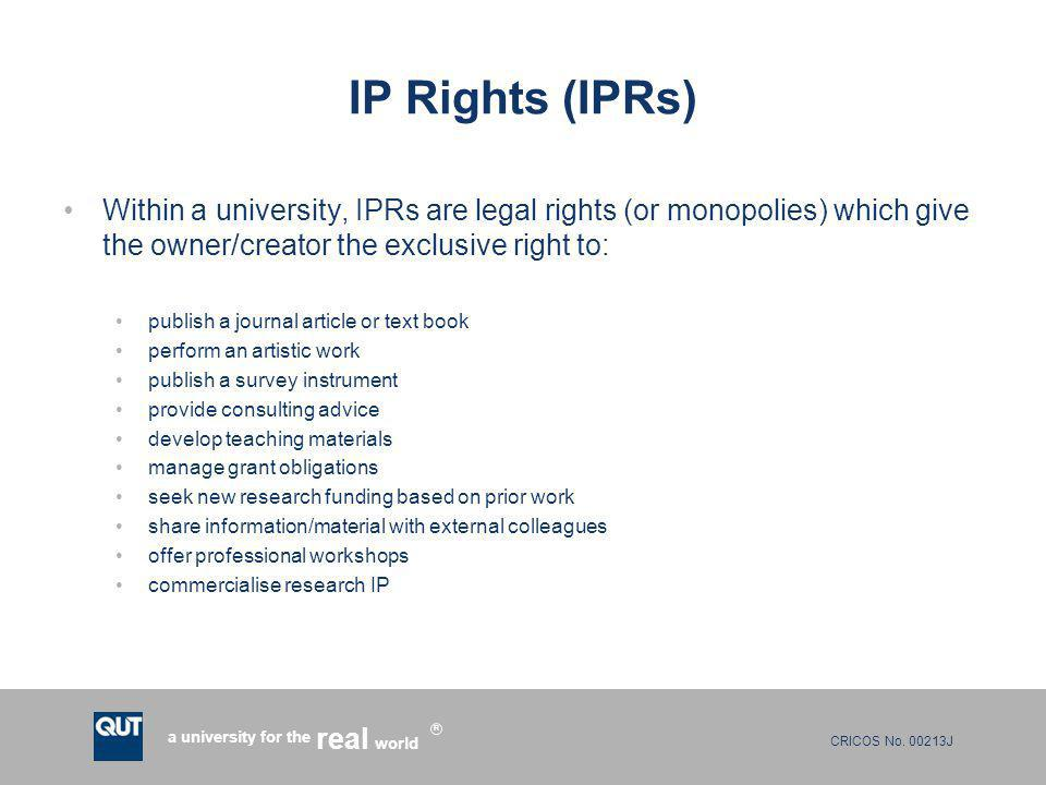 CRICOS No. 00213J a university for the world real R IP Rights (IPRs) Within a university, IPRs are legal rights (or monopolies) which give the owner/c