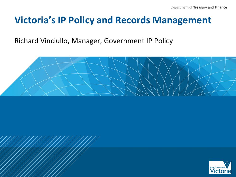 Victoria's IP Policy and Records Management Richard Vinciullo, Manager, Government IP Policy