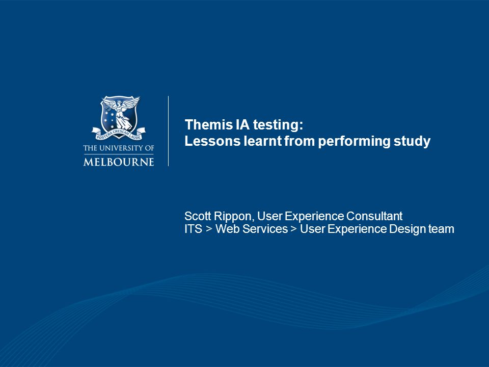 Themis IA testing: Lessons learnt from performing study Scott Rippon, User Experience Consultant ITS > Web Services > User Experience Design team