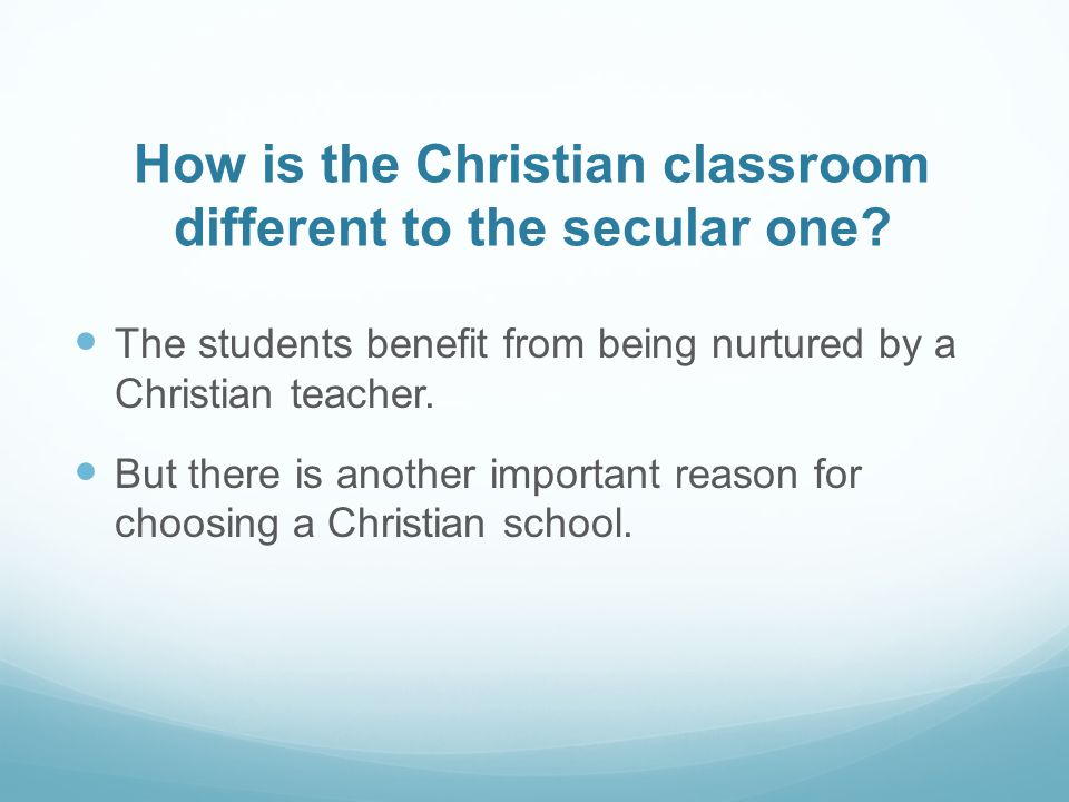 How is the Christian classroom different to the secular one? The students benefit from being nurtured by a Christian teacher. But there is another imp