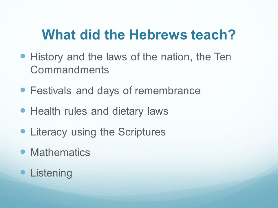 What did the Hebrews teach? History and the laws of the nation, the Ten Commandments Festivals and days of remembrance Health rules and dietary laws L
