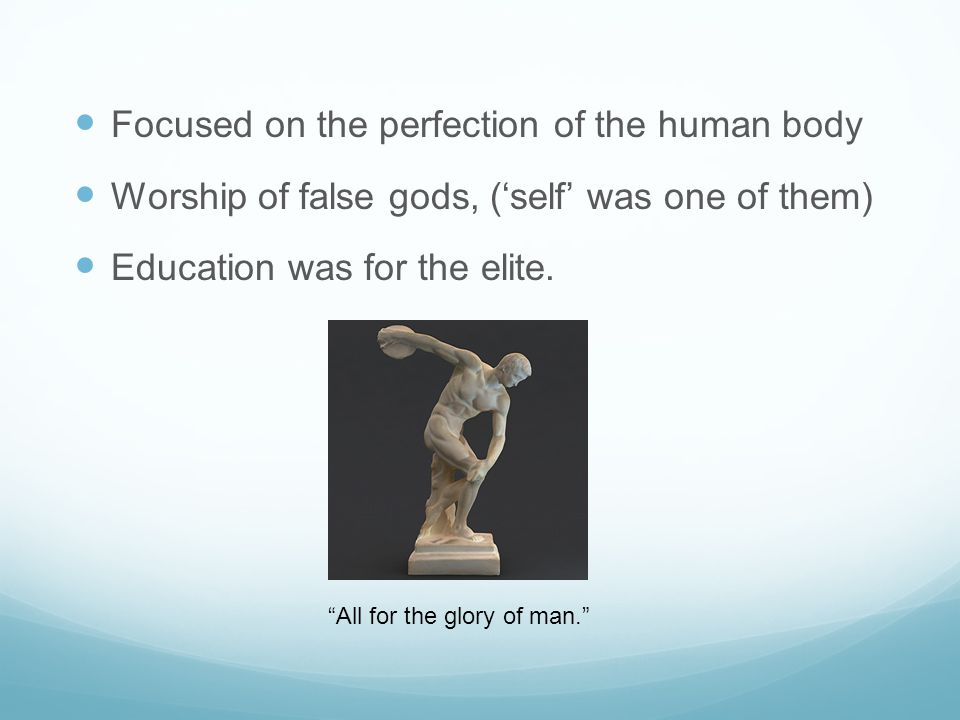 """Focused on the perfection of the human body Worship of false gods, ('self' was one of them) Education was for the elite. """"All for the glory of man."""""""