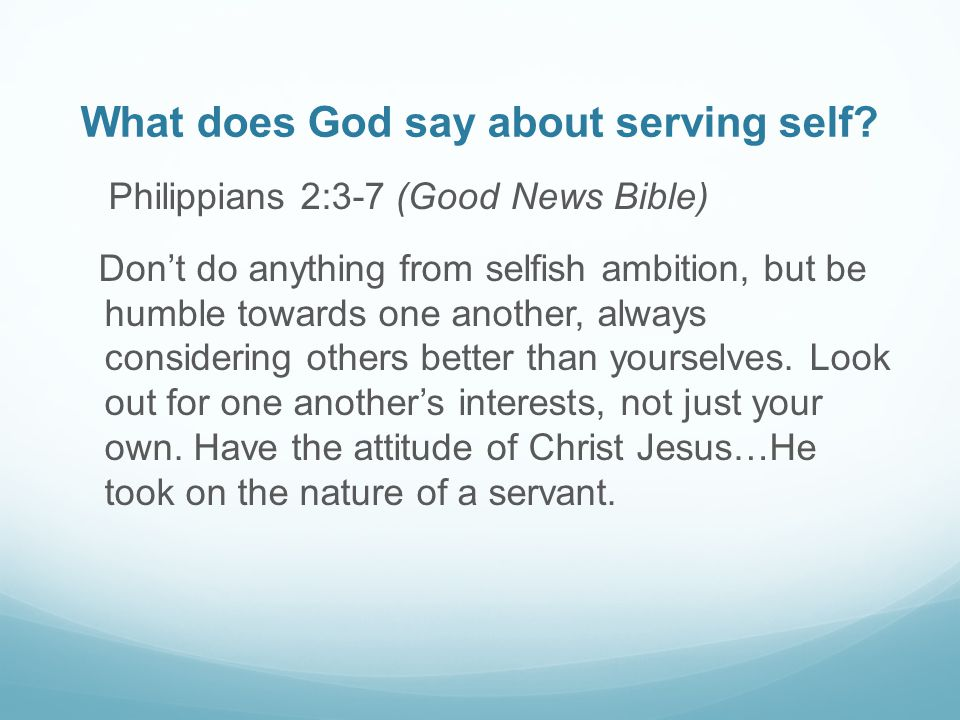 What does God say about serving self? Philippians 2:3-7 (Good News Bible) Don't do anything from selfish ambition, but be humble towards one another,