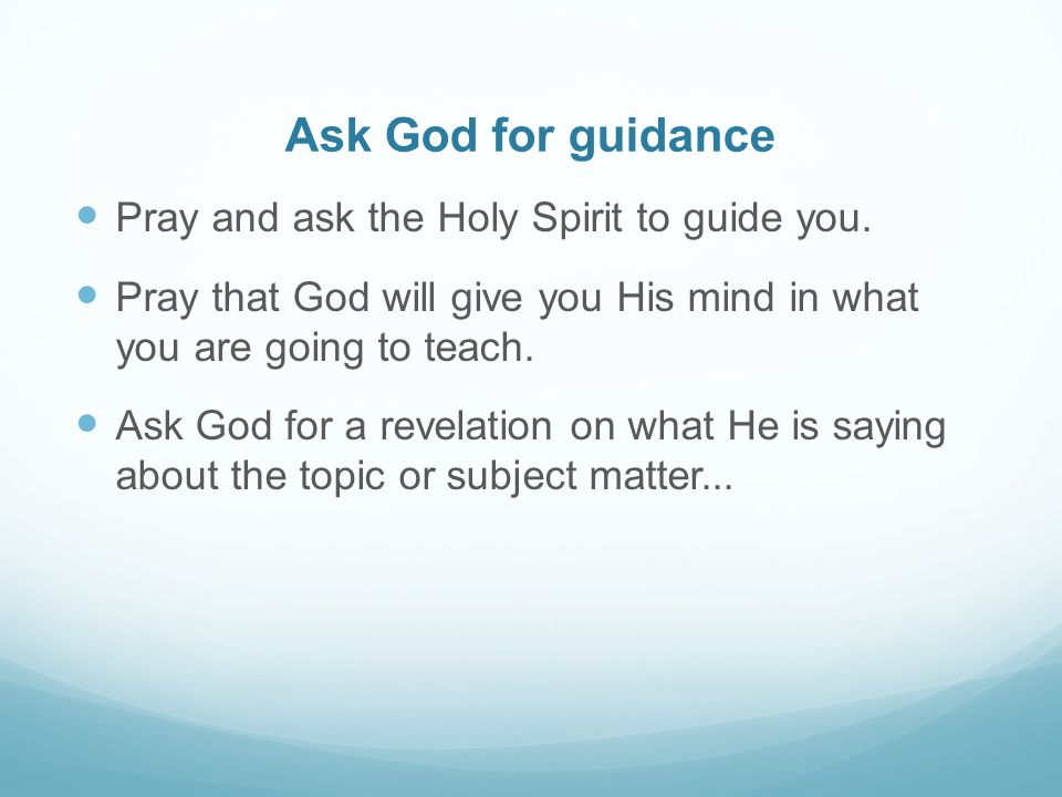 Ask God for guidance Pray and ask the Holy Spirit to guide you. Pray that God will give you His mind in what you are going to teach. Ask God for a rev