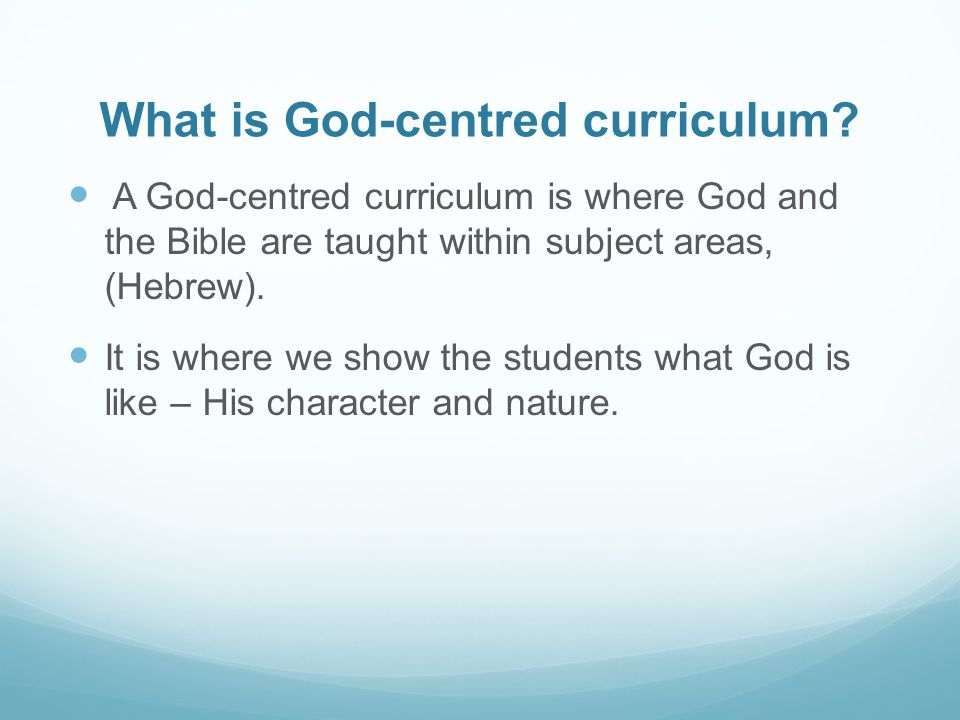 What is God-centred curriculum? A God-centred curriculum is where God and the Bible are taught within subject areas, (Hebrew). It is where we show the