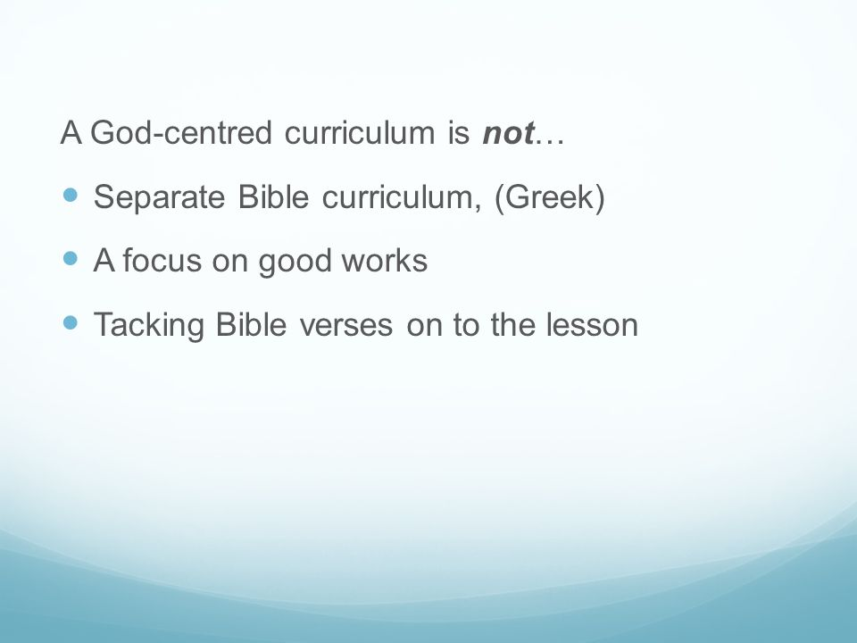 A God-centred curriculum is not… Separate Bible curriculum, (Greek) A focus on good works Tacking Bible verses on to the lesson