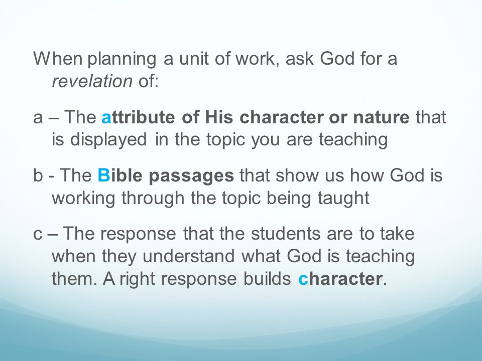 When planning a unit of work, ask God for a revelation of: a – The attribute of His character or nature that is displayed in the topic you are teachin