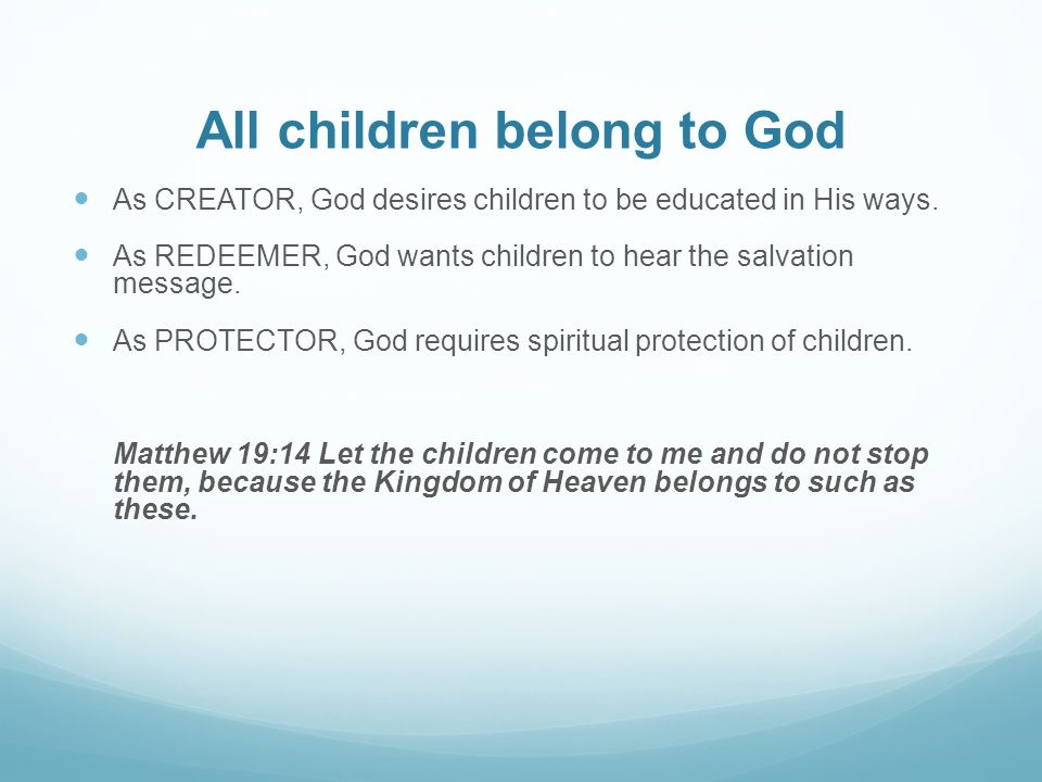 All children belong to God As CREATOR, God desires children to be educated in His ways. As REDEEMER, God wants children to hear the salvation message.