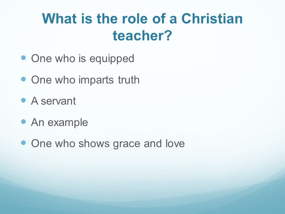 What is the role of a Christian teacher? One who is equipped One who imparts truth A servant An example One who shows grace and love
