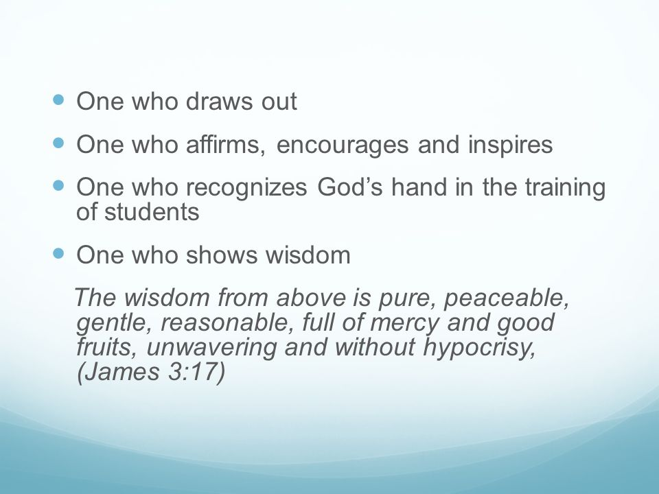 One who draws out One who affirms, encourages and inspires One who recognizes God's hand in the training of students One who shows wisdom The wisdom f