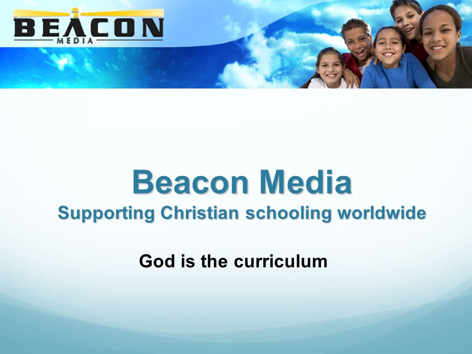Beacon Media Supporting Christian schooling worldwide God is the curriculum