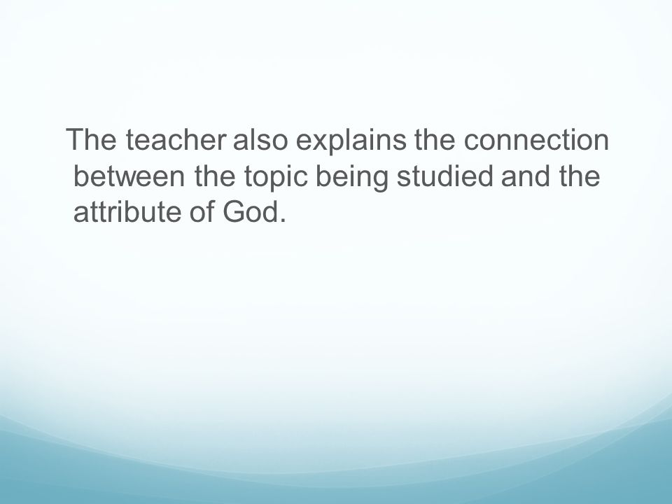 The teacher also explains the connection between the topic being studied and the attribute of God.
