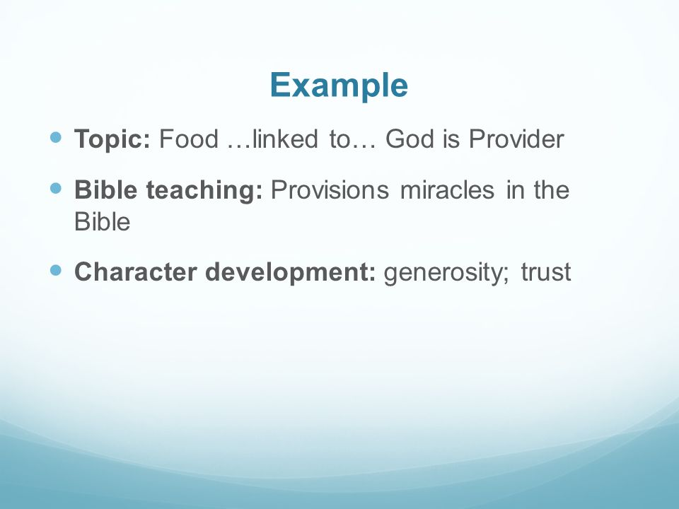 Example Topic: Food …linked to… God is Provider Bible teaching: Provisions miracles in the Bible Character development: generosity; trust