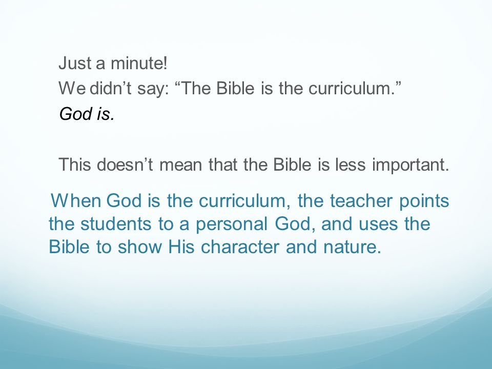Just a minute. We didn't say: The Bible is the curriculum. God is.