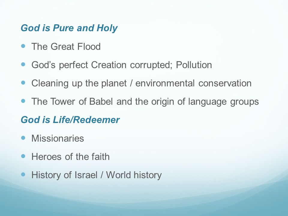 God is Pure and Holy The Great Flood God's perfect Creation corrupted; Pollution Cleaning up the planet / environmental conservation The Tower of Babel and the origin of language groups God is Life/Redeemer Missionaries Heroes of the faith History of Israel / World history