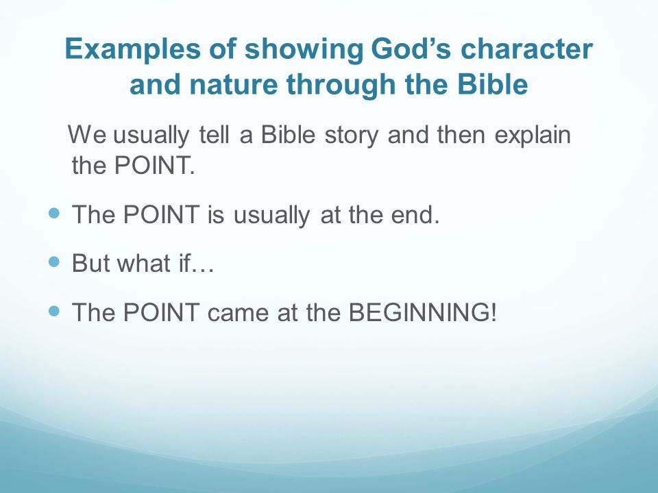 Examples of showing God's character and nature through the Bible We usually tell a Bible story and then explain the POINT.