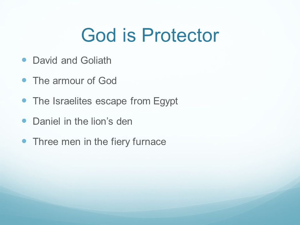 God is Protector David and Goliath The armour of God The Israelites escape from Egypt Daniel in the lion's den Three men in the fiery furnace