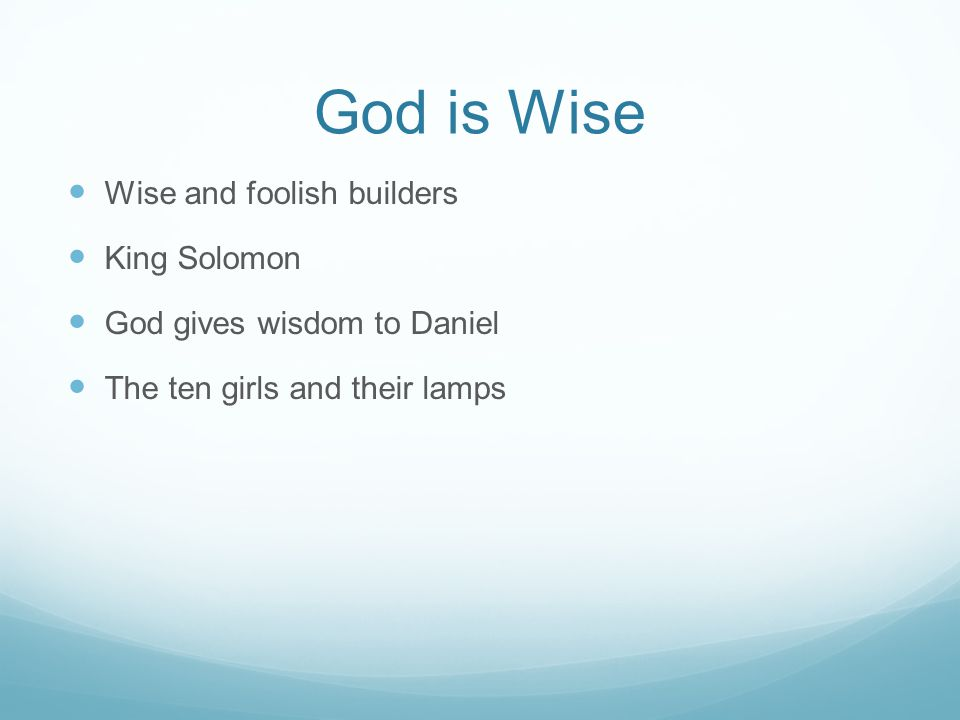 God is Wise Wise and foolish builders King Solomon God gives wisdom to Daniel The ten girls and their lamps