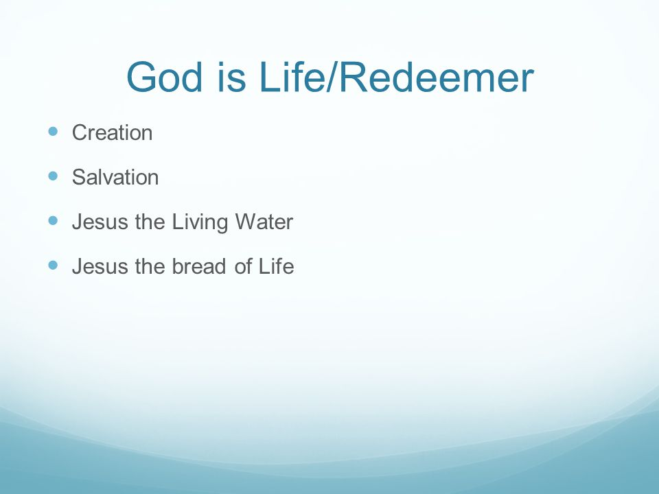 God is Life/Redeemer Creation Salvation Jesus the Living Water Jesus the bread of Life