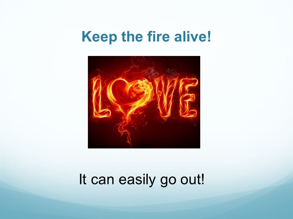 Keep the fire alive! It can easily go out!