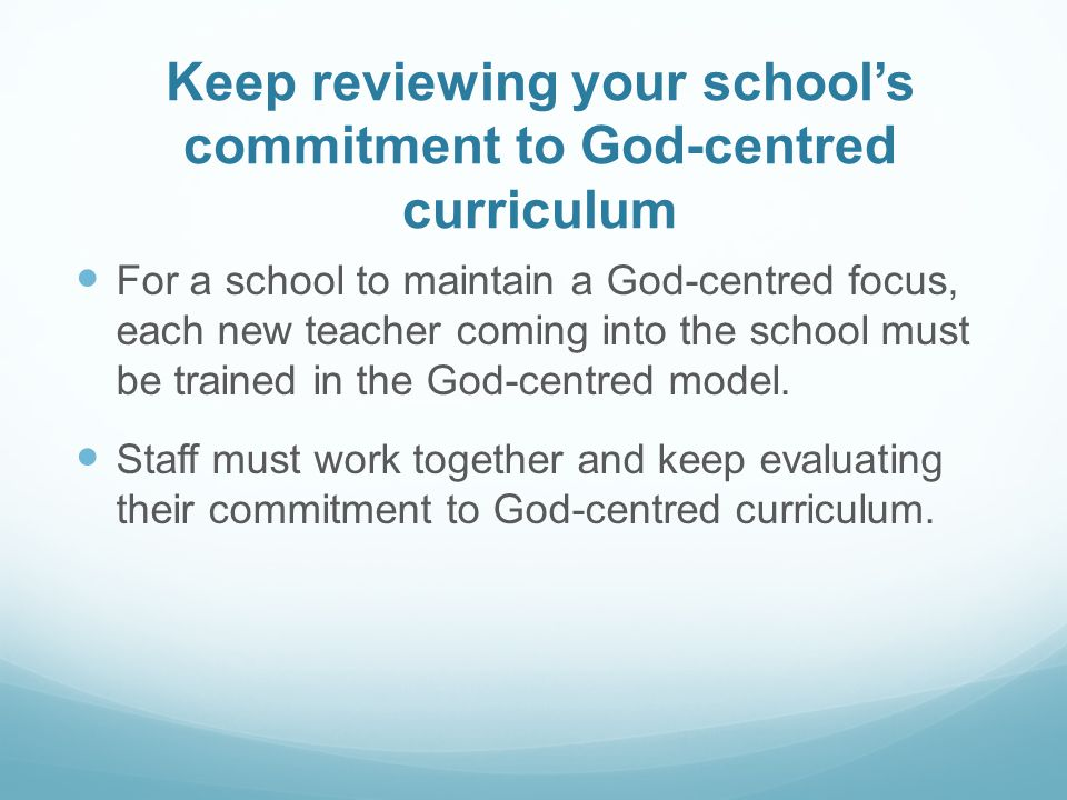 Keep reviewing your school's commitment to God-centred curriculum For a school to maintain a God-centred focus, each new teacher coming into the school must be trained in the God-centred model.