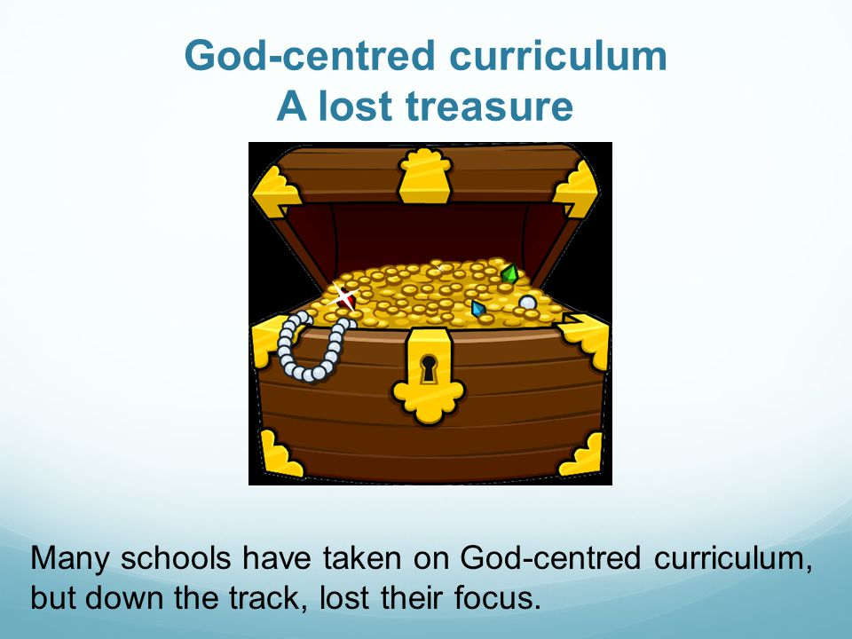 God-centred curriculum A lost treasure Many schools have taken on God-centred curriculum, but down the track, lost their focus.