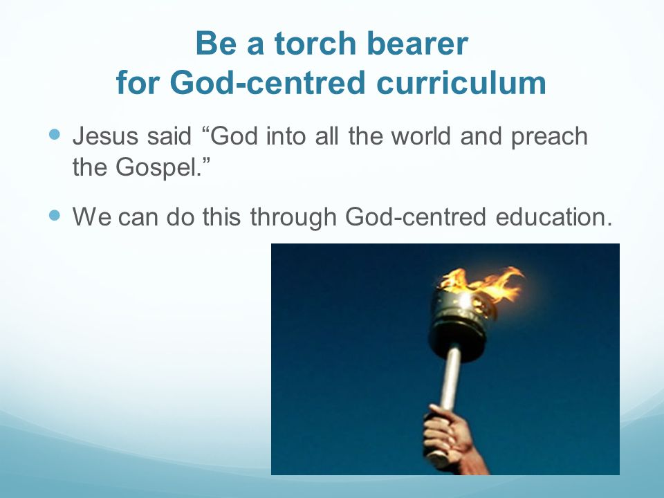 Be a torch bearer for God-centred curriculum Jesus said God into all the world and preach the Gospel. We can do this through God-centred education.