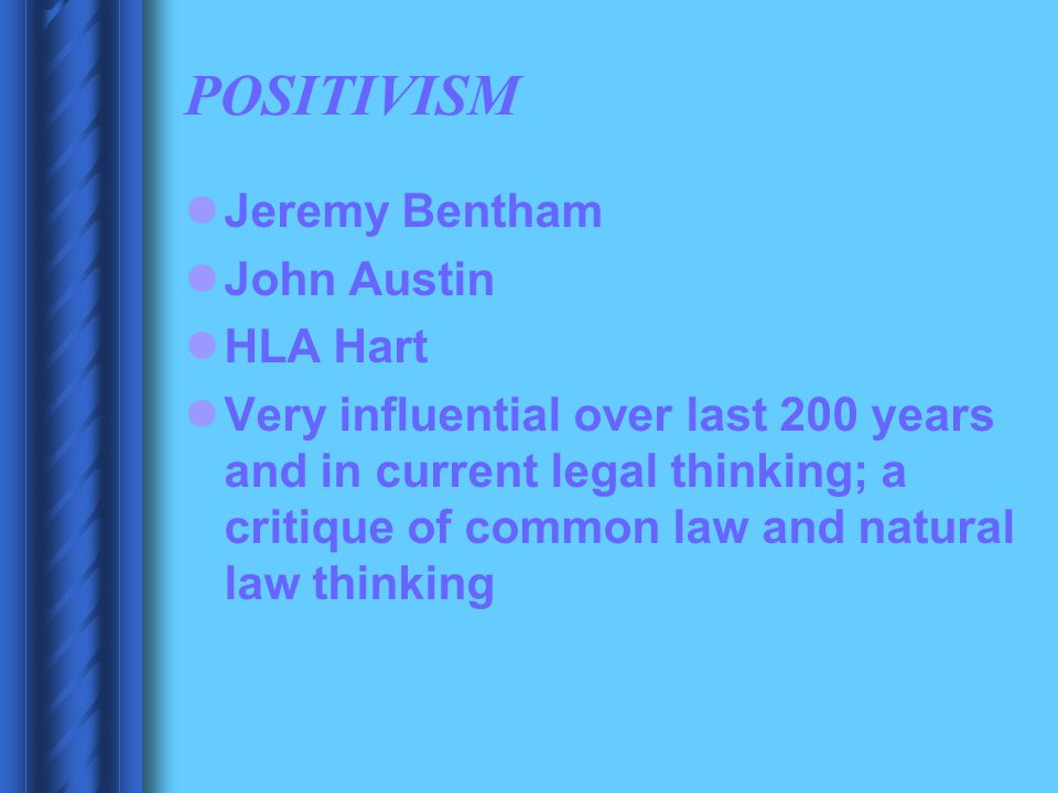 POSITIVISM Jeremy Bentham John Austin HLA Hart Very influential over last 200 years and in current legal thinking; a critique of common law and natura