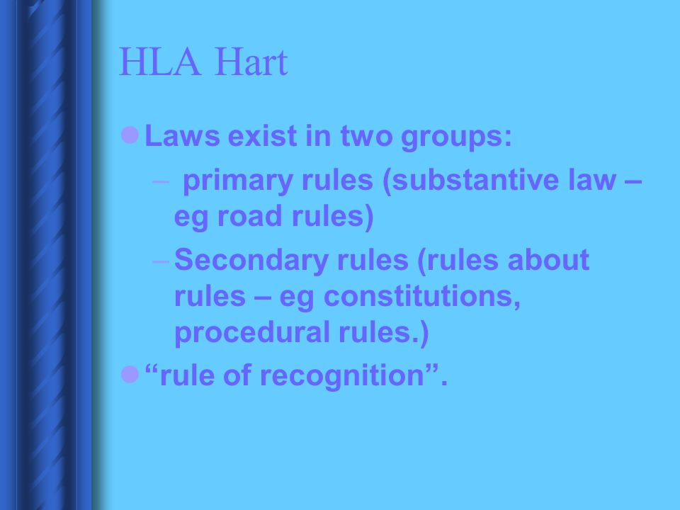 HLA Hart Laws exist in two groups: – primary rules (substantive law – eg road rules) –Secondary rules (rules about rules – eg constitutions, procedura