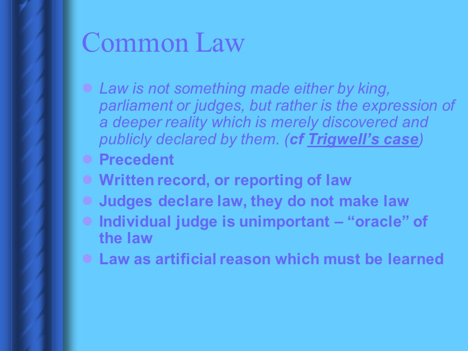 Common Law Law is not something made either by king, parliament or judges, but rather is the expression of a deeper reality which is merely discovered