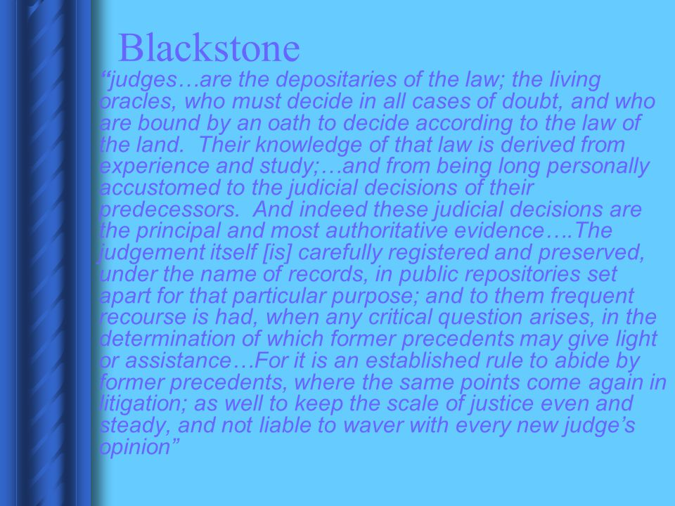 """Blackstone """"judges…are the depositaries of the law; the living oracles, who must decide in all cases of doubt, and who are bound by an oath to decide"""