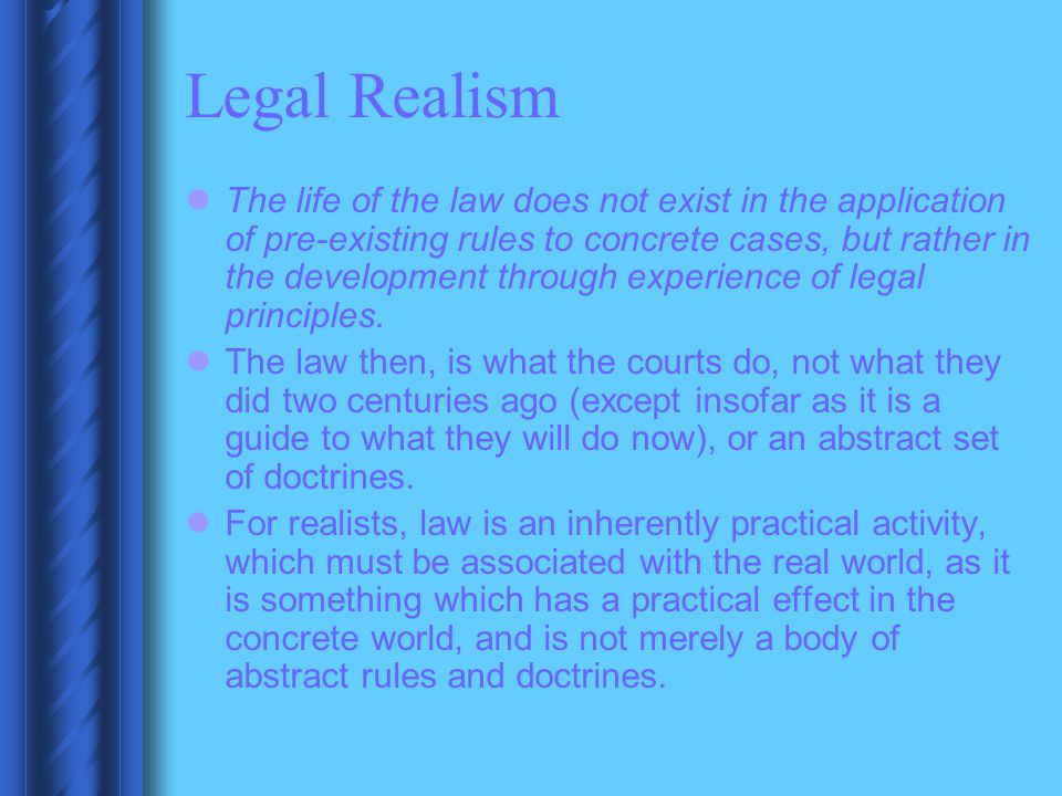 Legal Realism The life of the law does not exist in the application of pre-existing rules to concrete cases, but rather in the development through exp