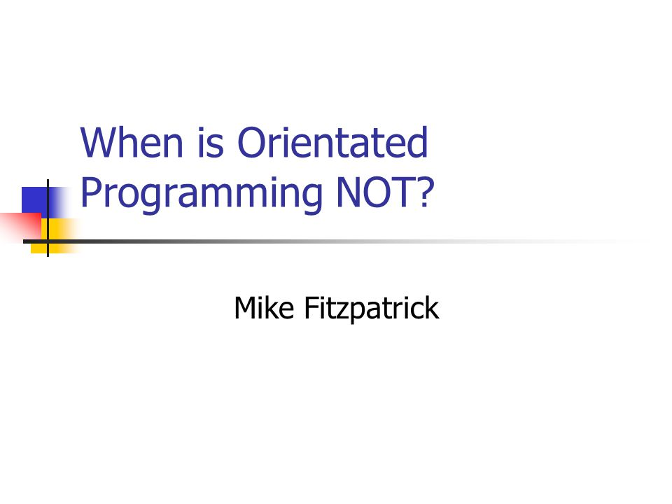 When is Orientated Programming NOT Mike Fitzpatrick