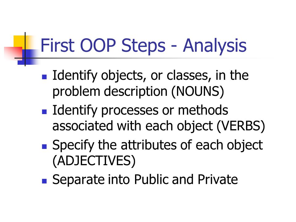 First OOP Steps - Analysis Identify objects, or classes, in the problem description (NOUNS) Identify processes or methods associated with each object (VERBS) Specify the attributes of each object (ADJECTIVES) Separate into Public and Private