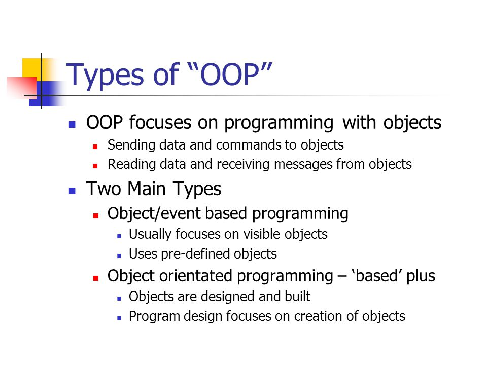 Types of OOP OOP focuses on programming with objects Sending data and commands to objects Reading data and receiving messages from objects Two Main Types Object/event based programming Usually focuses on visible objects Uses pre-defined objects Object orientated programming – 'based' plus Objects are designed and built Program design focuses on creation of objects