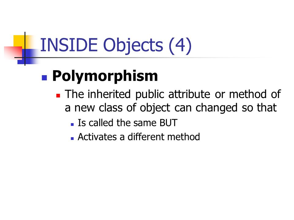 INSIDE Objects (4) Polymorphism The inherited public attribute or method of a new class of object can changed so that Is called the same BUT Activates a different method
