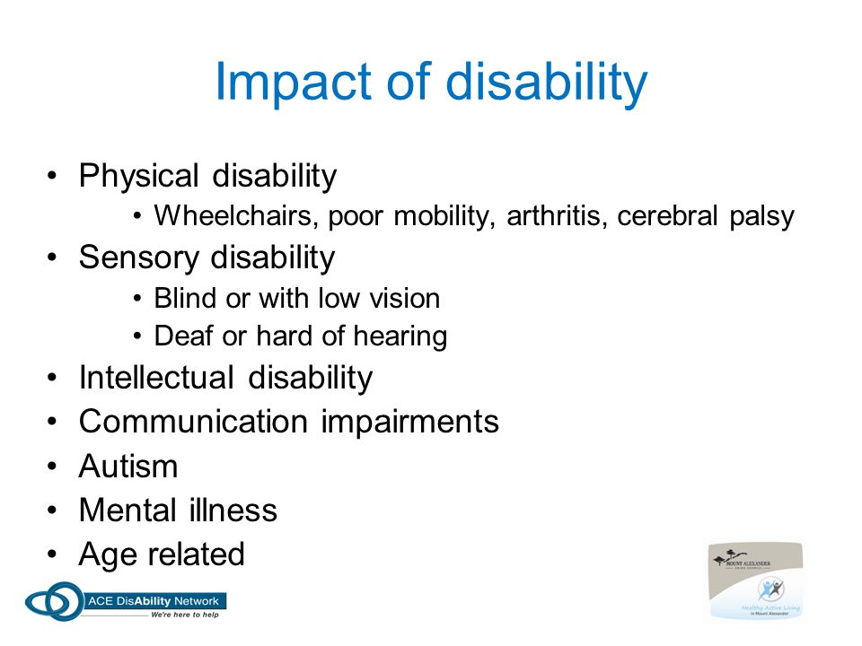 Impact of disability Physical disability Wheelchairs, poor mobility, arthritis, cerebral palsy Sensory disability Blind or with low vision Deaf or hard of hearing Intellectual disability Communication impairments Autism Mental illness Age related